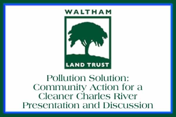 Waltham Land Trust Pollution Solution: Community Action for a Cleaner Charles River Presentation and Discussion