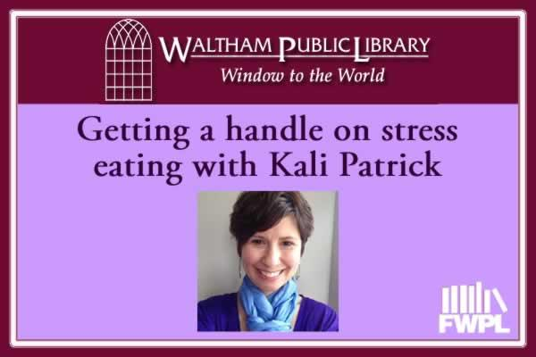 Waltham Public Library: Getting a handle on stress eating with Kali Patrick