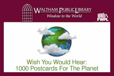 Waltham Public Library: Wish You Would Hear: 1000 Postcards For The Planet