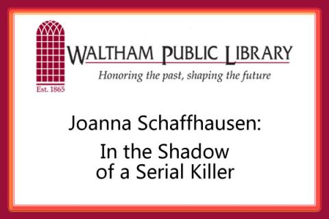Waltham Public Library presents In the Shadow of a Serial Killer: Joanna Schaffhausen